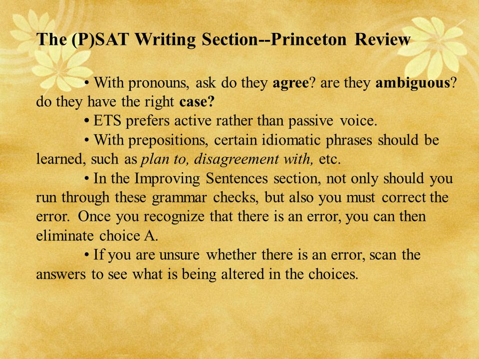 The (P)SAT Writing Section--Princeton Review With pronouns, ask do they agree? are they ambiguous? do they have the right case? ETS prefers active rat