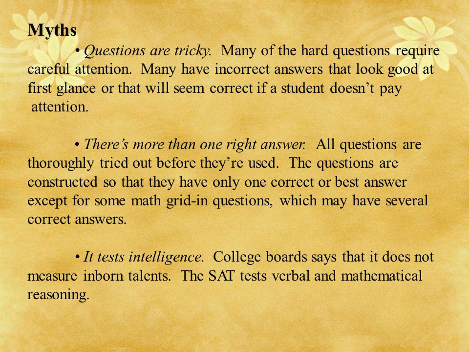 Myths Questions are tricky. Many of the hard questions require careful attention. Many have incorrect answers that look good at first glance or that w