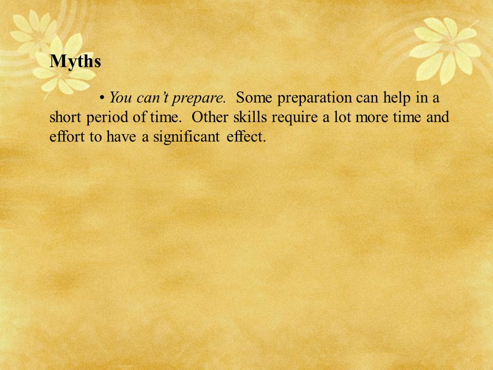 Myths You can't prepare. Some preparation can help in a short period of time. Other skills require a lot more time and effort to have a significant ef