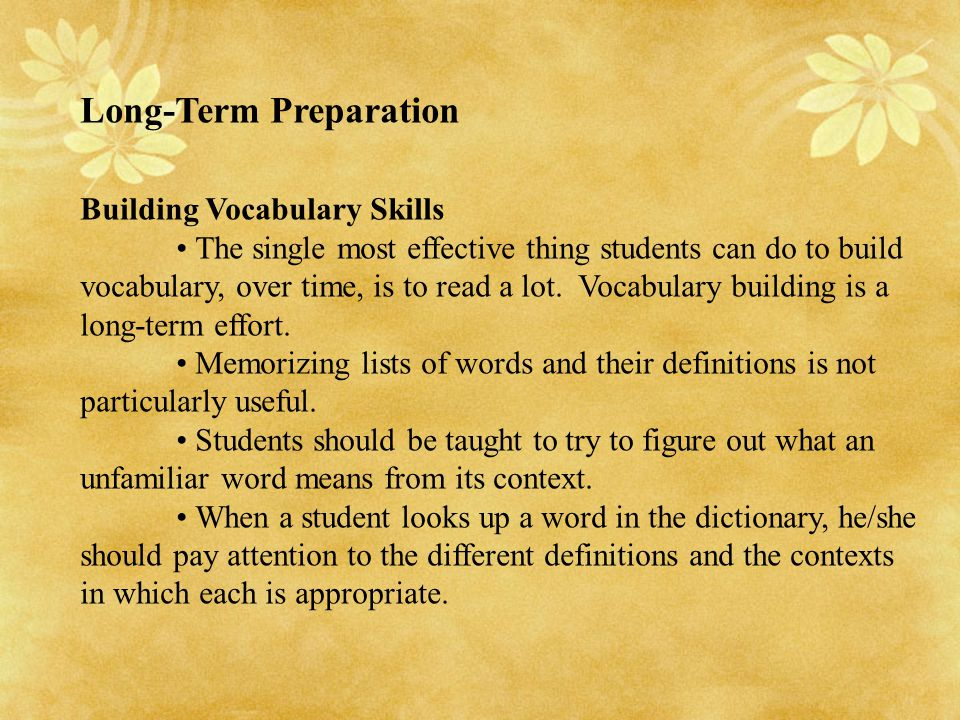 Long-Term Preparation Building Vocabulary Skills The single most effective thing students can do to build vocabulary, over time, is to read a lot. Voc