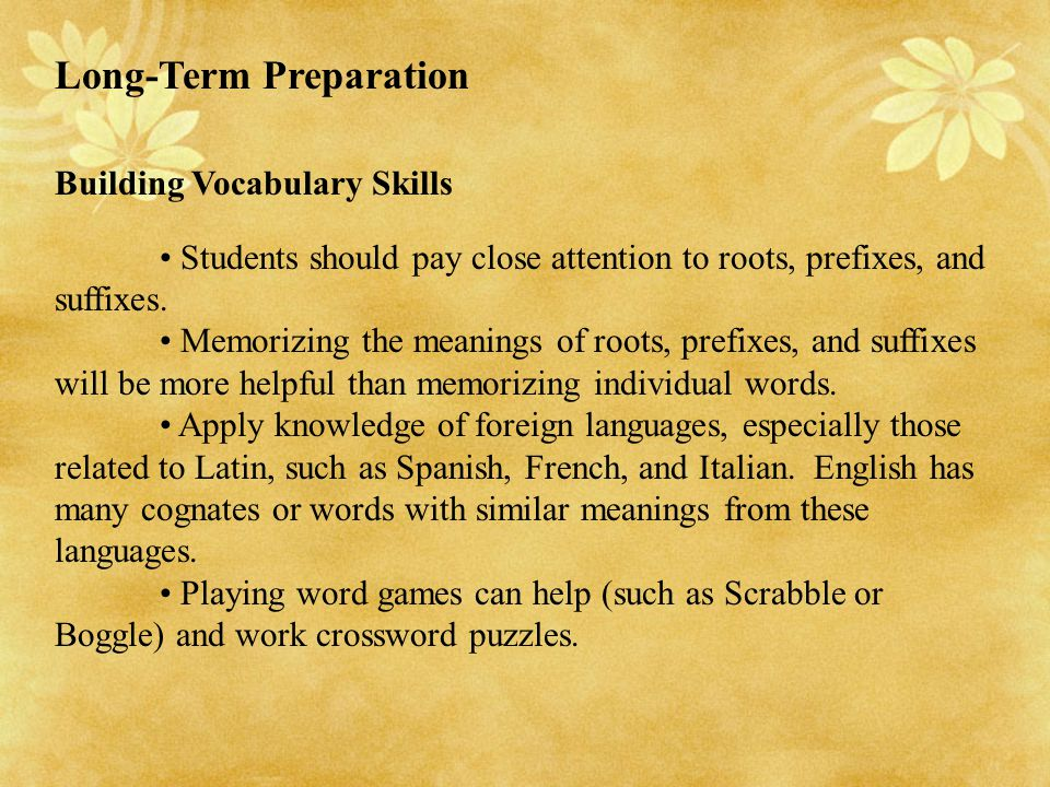 Long-Term Preparation Building Vocabulary Skills Students should pay close attention to roots, prefixes, and suffixes. Memorizing the meanings of root