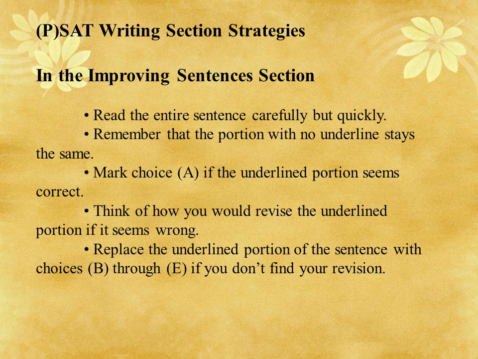 (P)SAT Writing Section Strategies In the Improving Sentences Section Read the entire sentence carefully but quickly. Remember that the portion with no