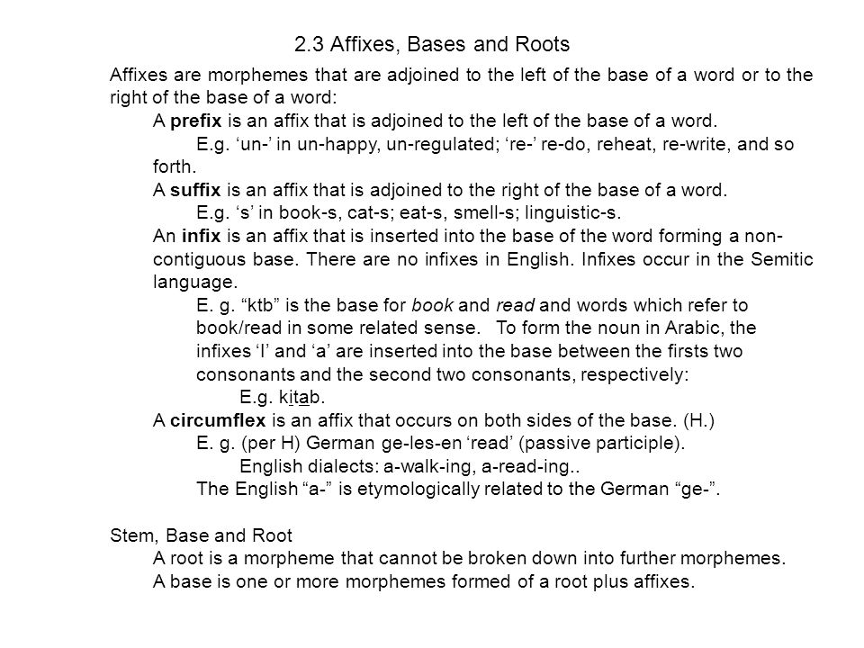 2.3 Affixes, Bases and Roots Affixes are morphemes that are adjoined to the left of the base of a word or to the right of the base of a word: A prefix