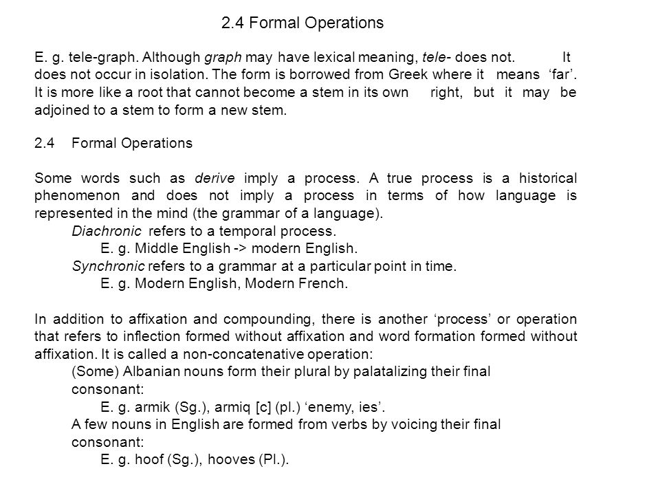 2.4 Formal Operations E.g. tele-graph. Although graph may have lexical meaning, tele- does not.