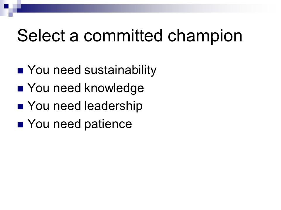 Select a committed champion You need sustainability You need knowledge You need leadership You need patience