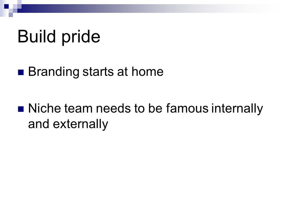 Build pride Branding starts at home Niche team needs to be famous internally and externally