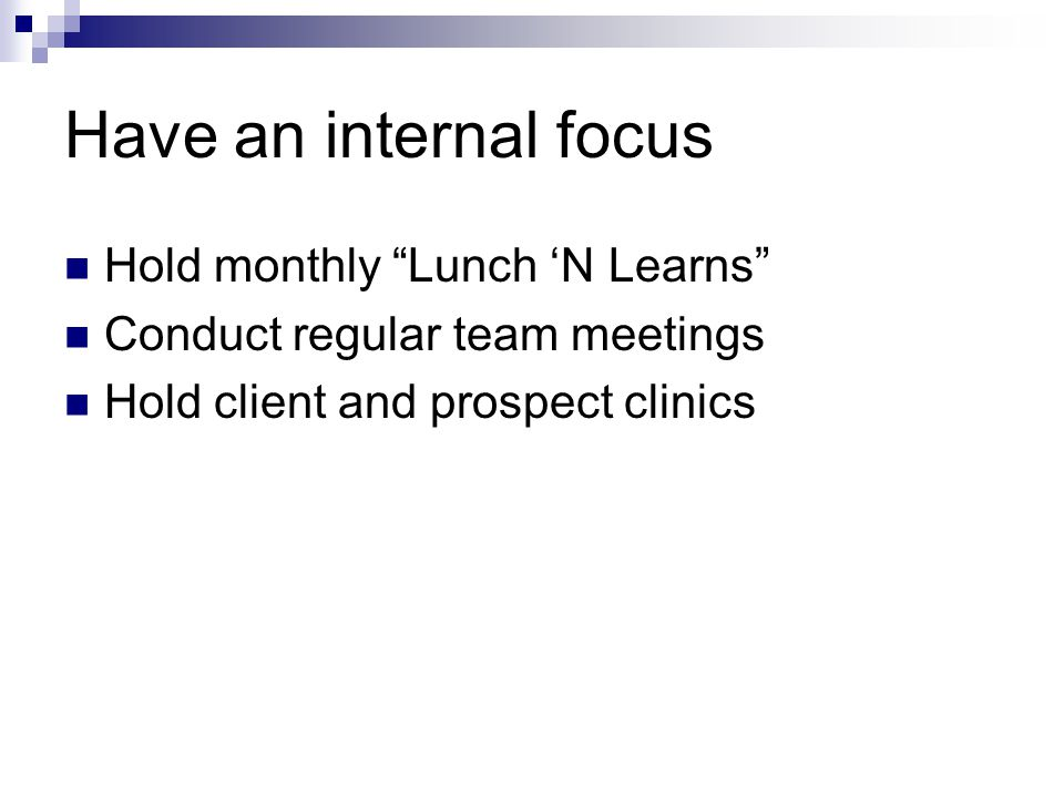 Have an internal focus Hold monthly Lunch 'N Learns Conduct regular team meetings Hold client and prospect clinics