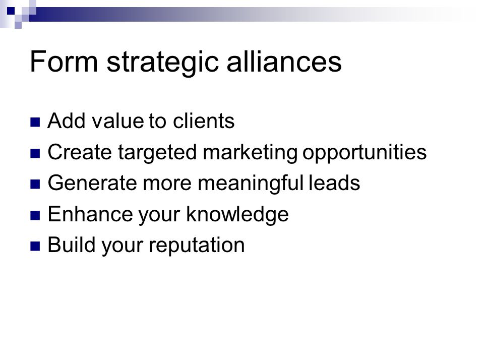 Form strategic alliances Add value to clients Create targeted marketing opportunities Generate more meaningful leads Enhance your knowledge Build your