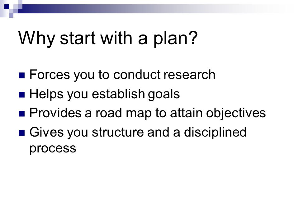 Why start with a plan? Forces you to conduct research Helps you establish goals Provides a road map to attain objectives Gives you structure and a dis