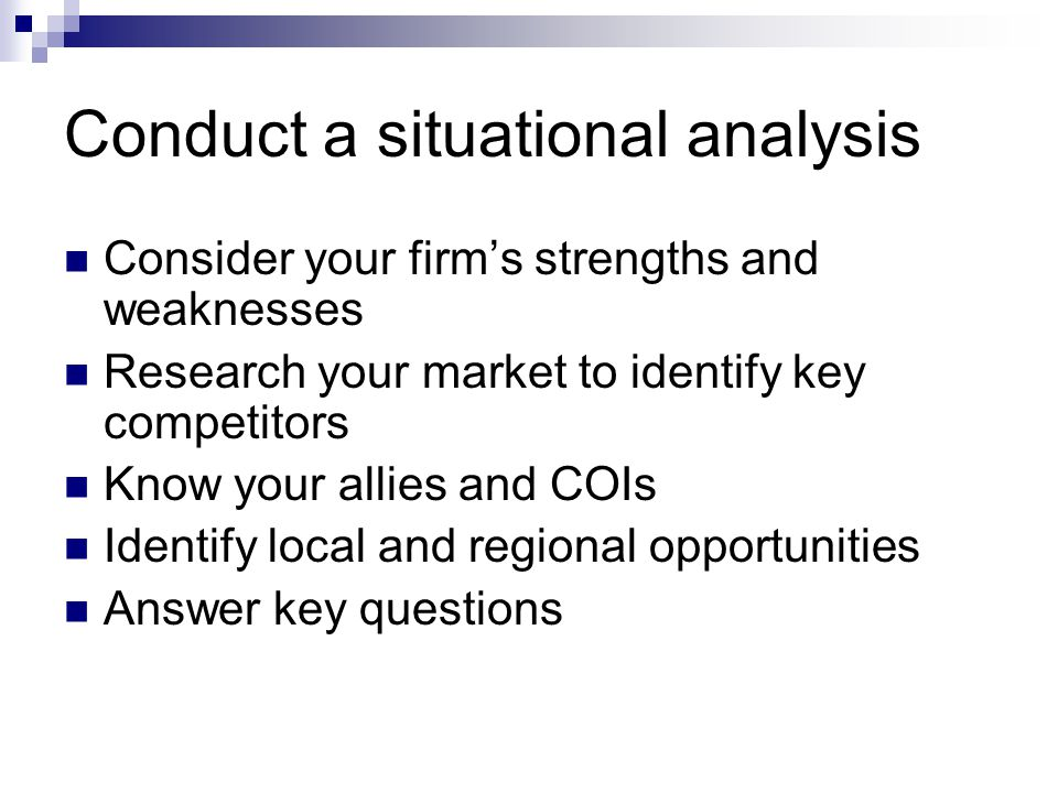 Conduct a situational analysis Consider your firm's strengths and weaknesses Research your market to identify key competitors Know your allies and COIs Identify local and regional opportunities Answer key questions