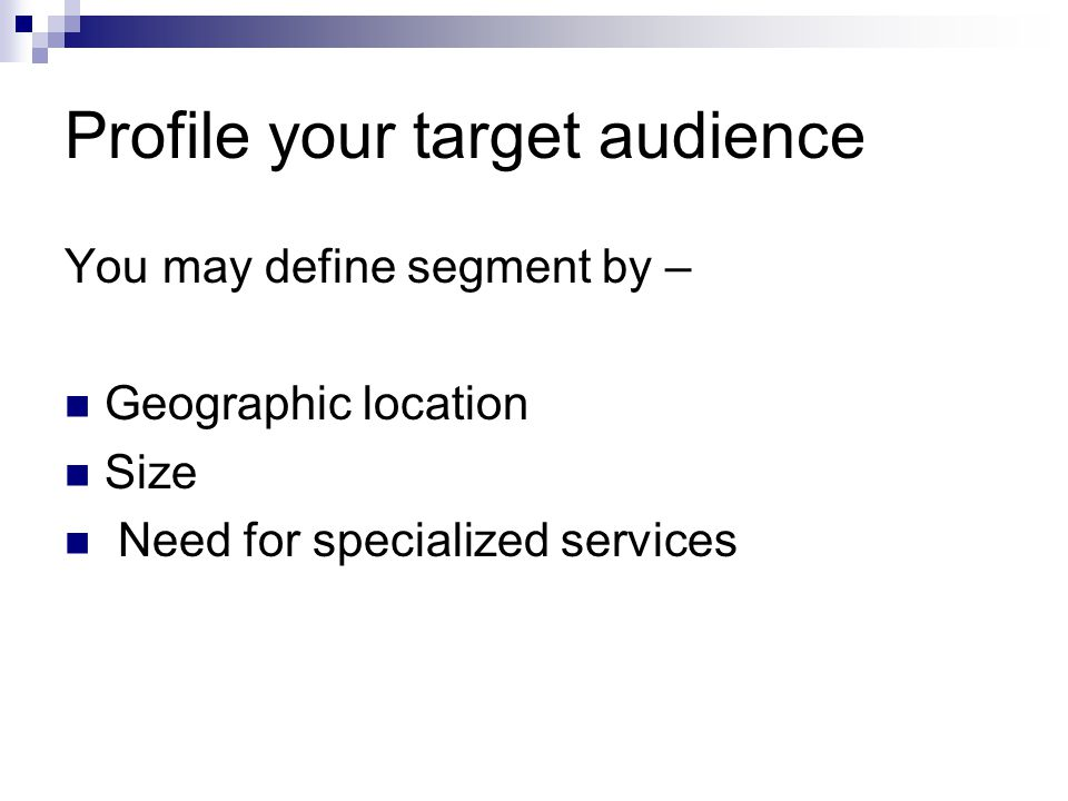 Profile your target audience You may define segment by – Geographic location Size Need for specialized services