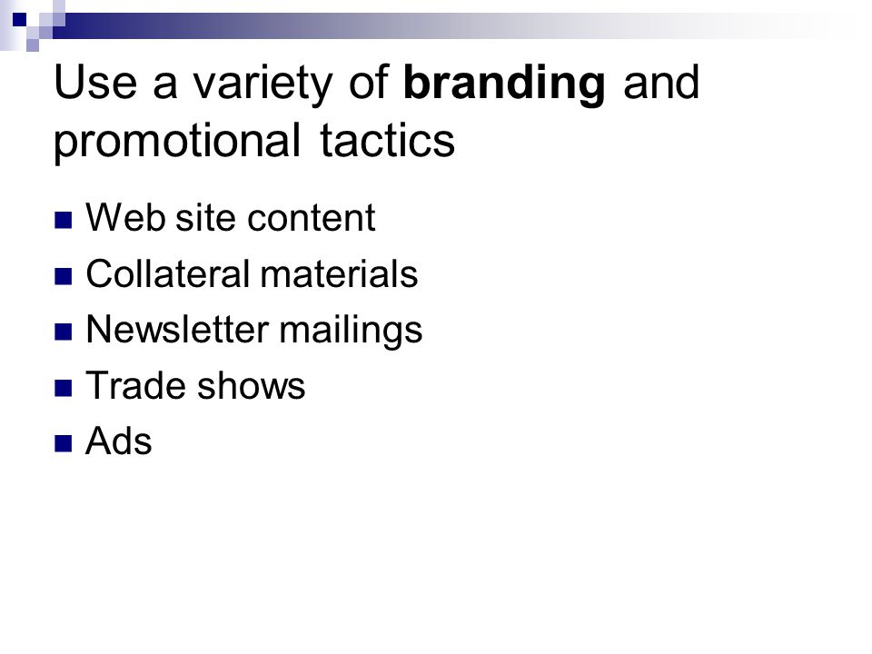 Use a variety of branding and promotional tactics Web site content Collateral materials Newsletter mailings Trade shows Ads