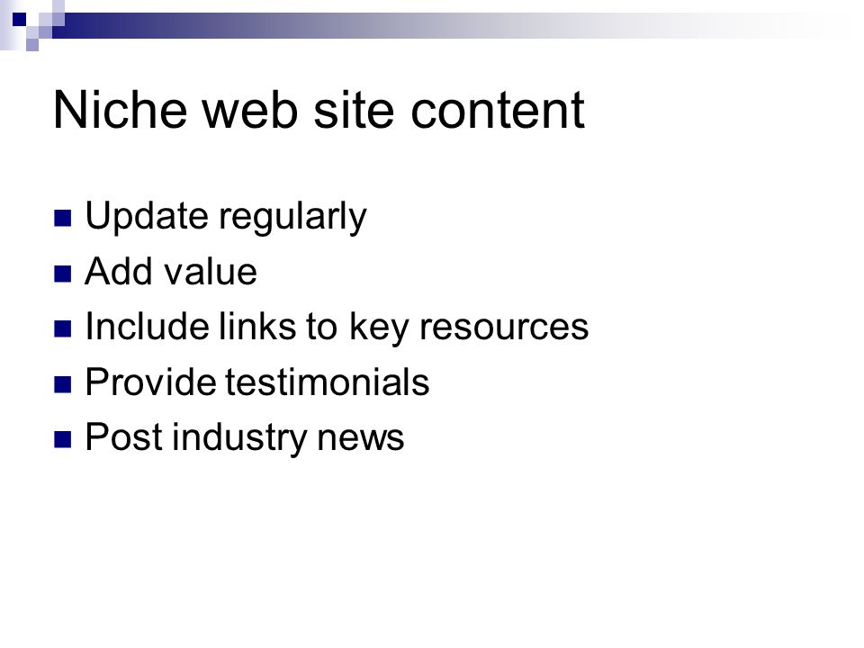 Niche web site content Update regularly Add value Include links to key resources Provide testimonials Post industry news