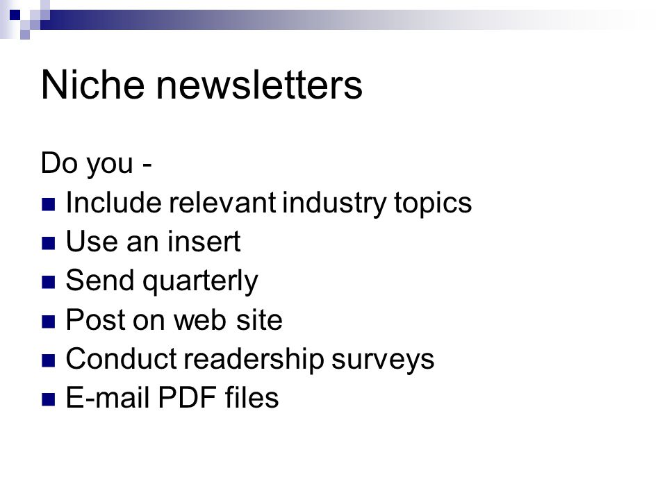 Niche newsletters Do you - Include relevant industry topics Use an insert Send quarterly Post on web site Conduct readership surveys E-mail PDF files
