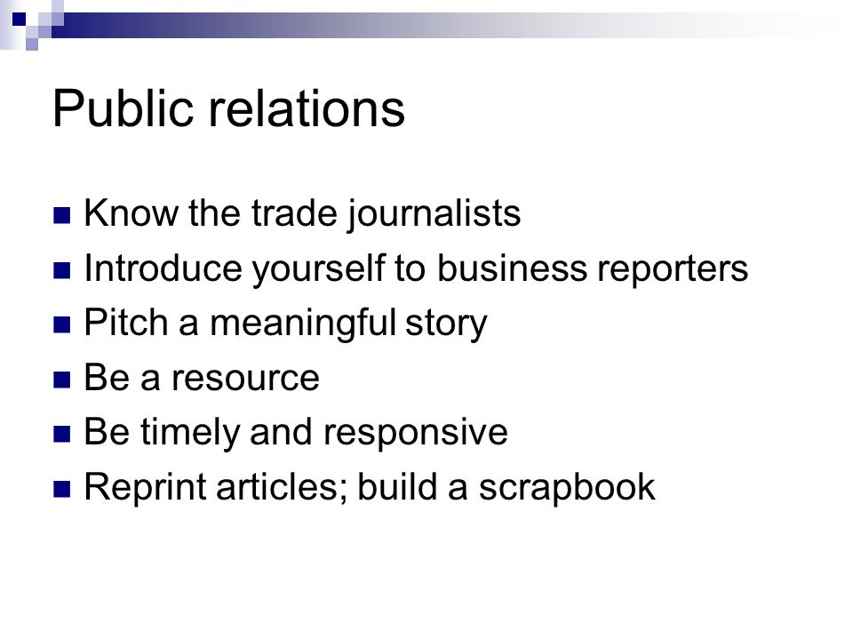 Public relations Know the trade journalists Introduce yourself to business reporters Pitch a meaningful story Be a resource Be timely and responsive R