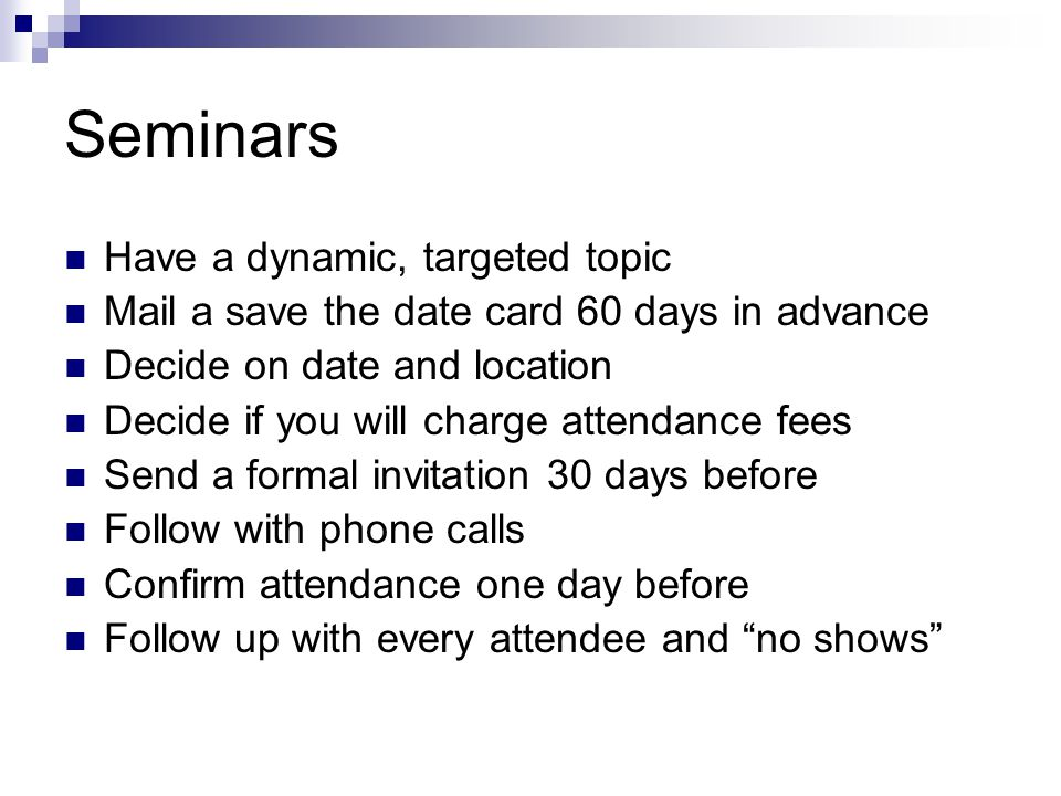 Seminars Have a dynamic, targeted topic Mail a save the date card 60 days in advance Decide on date and location Decide if you will charge attendance fees Send a formal invitation 30 days before Follow with phone calls Confirm attendance one day before Follow up with every attendee and no shows