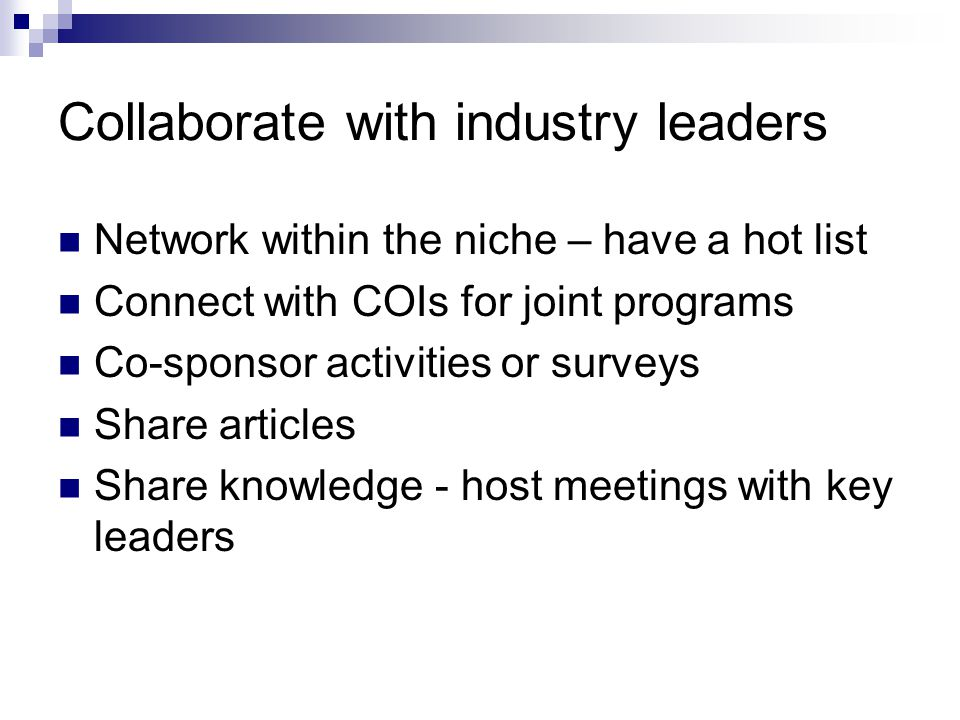 Collaborate with industry leaders Network within the niche – have a hot list Connect with COIs for joint programs Co-sponsor activities or surveys Share articles Share knowledge - host meetings with key leaders