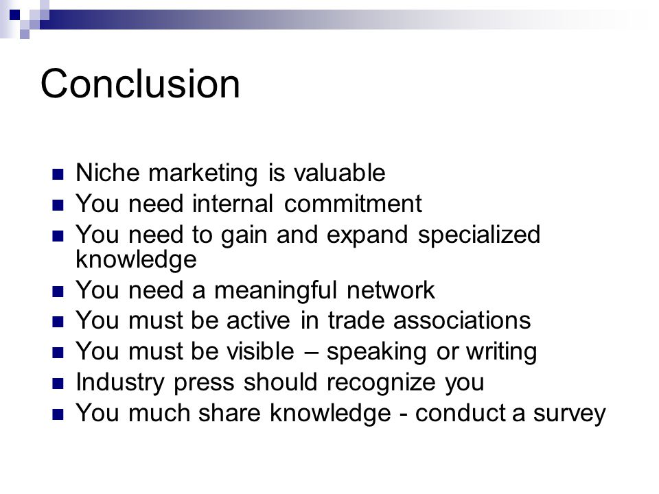 Conclusion Niche marketing is valuable You need internal commitment You need to gain and expand specialized knowledge You need a meaningful network You must be active in trade associations You must be visible – speaking or writing Industry press should recognize you You much share knowledge - conduct a survey