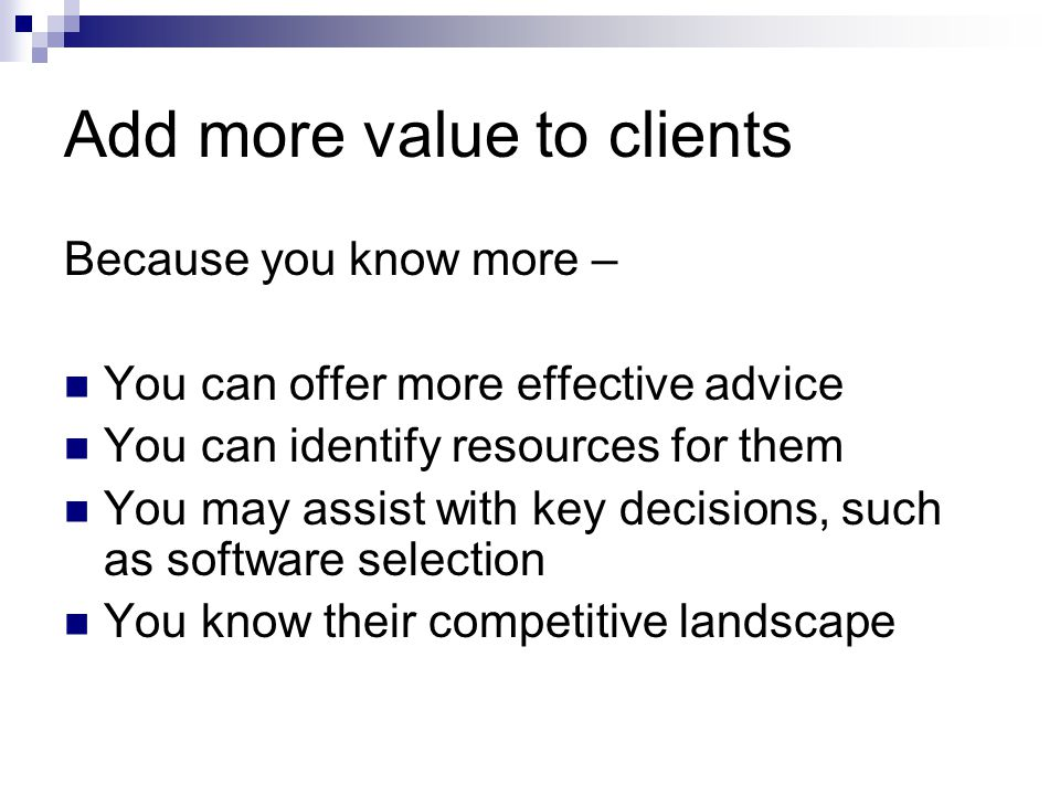 Add more value to clients Because you know more – You can offer more effective advice You can identify resources for them You may assist with key decisions, such as software selection You know their competitive landscape