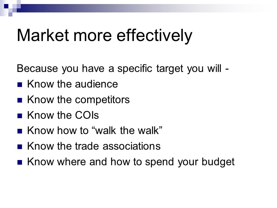 """Market more effectively Because you have a specific target you will - Know the audience Know the competitors Know the COIs Know how to """"walk the walk"""""""