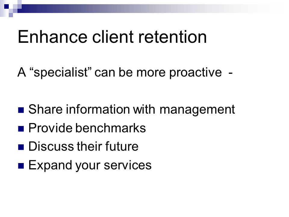 """Enhance client retention A """"specialist"""" can be more proactive - Share information with management Provide benchmarks Discuss their future Expand your"""