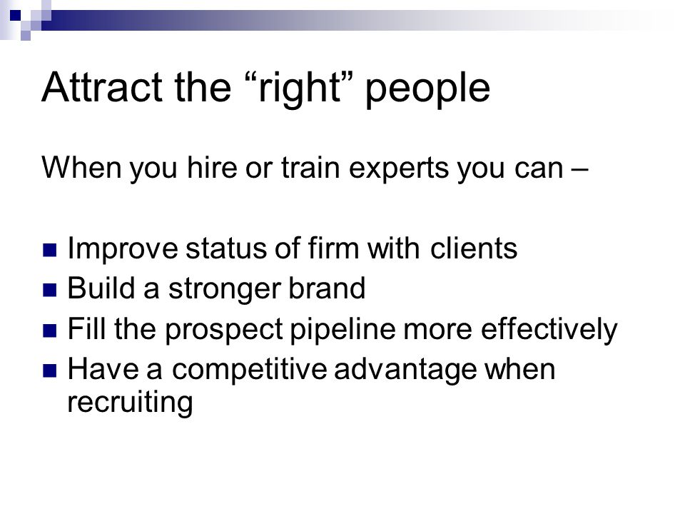 """Attract the """"right"""" people When you hire or train experts you can – Improve status of firm with clients Build a stronger brand Fill the prospect pipel"""