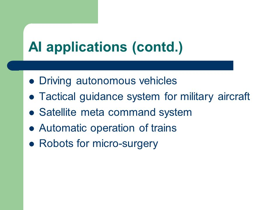AI applications (contd.) Driving autonomous vehicles Tactical guidance system for military aircraft Satellite meta command system Automatic operation