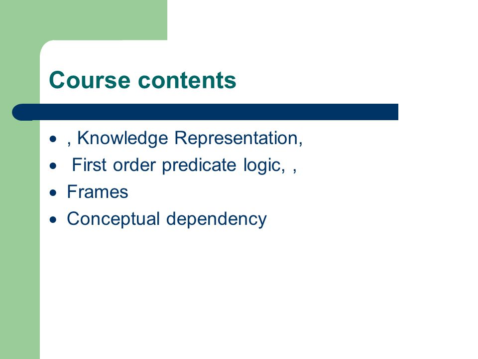 Course contents , Knowledge Representation,  First order predicate logic,,  Frames  Conceptual dependency