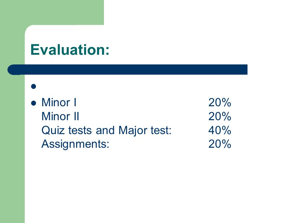 Evaluation: Minor I20% Minor II20% Quiz tests and Major test: 40% Assignments: 20%