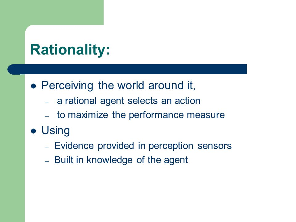 Rationality: Perceiving the world around it, – a rational agent selects an action – to maximize the performance measure Using – Evidence provided in p