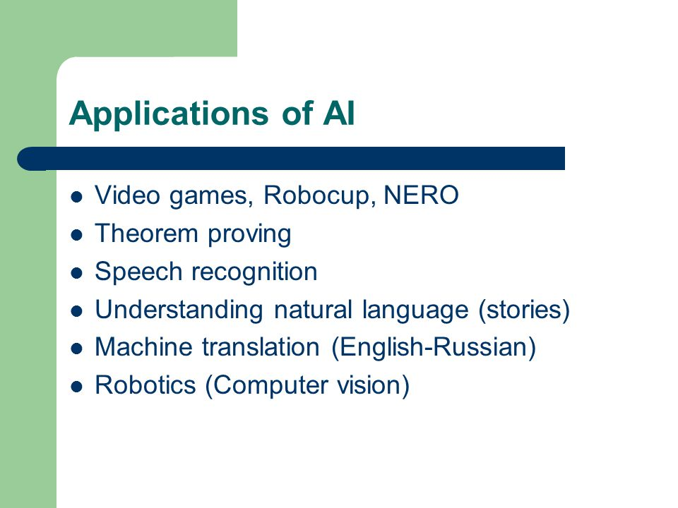 Applications of AI Video games, Robocup, NERO Theorem proving Speech recognition Understanding natural language (stories) Machine translation (English