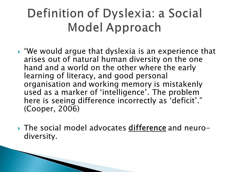  We would argue that dyslexia is an experience that arises out of natural human diversity on the one hand and a world on the other where the early learning of literacy, and good personal organisation and working memory is mistakenly used as a marker of 'intelligence'.