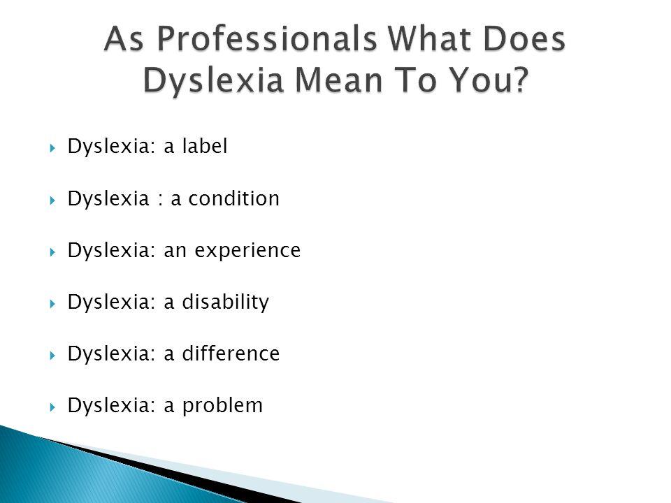  Dyslexia: a label  Dyslexia : a condition  Dyslexia: an experience  Dyslexia: a disability  Dyslexia: a difference  Dyslexia: a problem