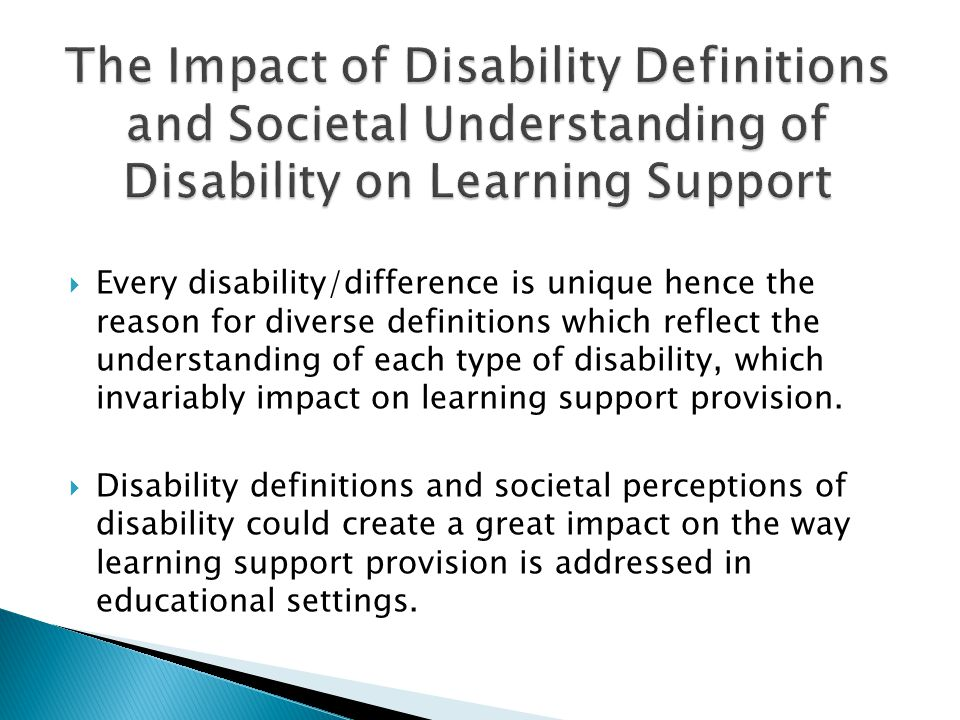  Every disability/difference is unique hence the reason for diverse definitions which reflect the understanding of each type of disability, which invariably impact on learning support provision.