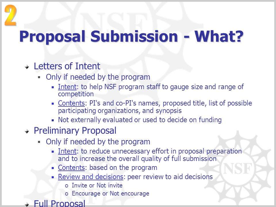 Proposal Submission - What? Letters of Intent  Only if needed by the program  Intent: to help NSF program staff to gauge size and range of competiti