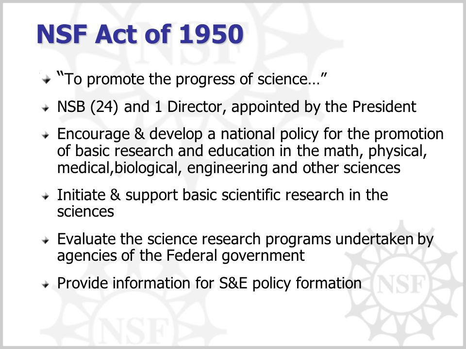 "NSF Act of 1950 "" To promote the progress of science…"" NSB (24) and 1 Director, appointed by the President Encourage & develop a national policy for t"