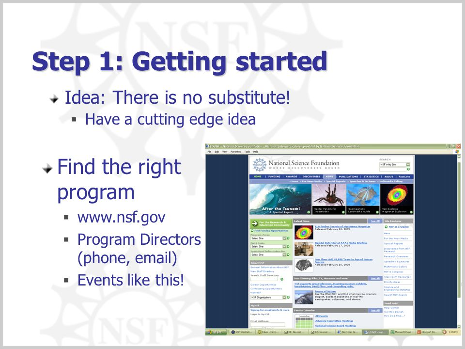 Step 1: Getting started Idea: There is no substitute!  Have a cutting edge idea Find the right program  www.nsf.gov  Program Directors (phone, emai