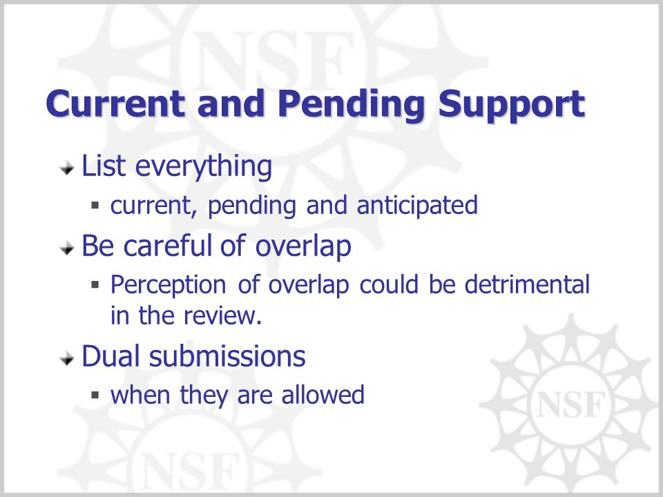 Current and Pending Support List everything  current, pending and anticipated Be careful of overlap  Perception of overlap could be detrimental in t