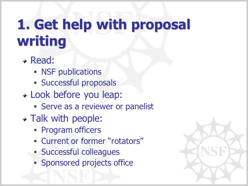 1. Get help with proposal writing Read:  NSF publications  Successful proposals Look before you leap:  Serve as a reviewer or panelist Talk with pe