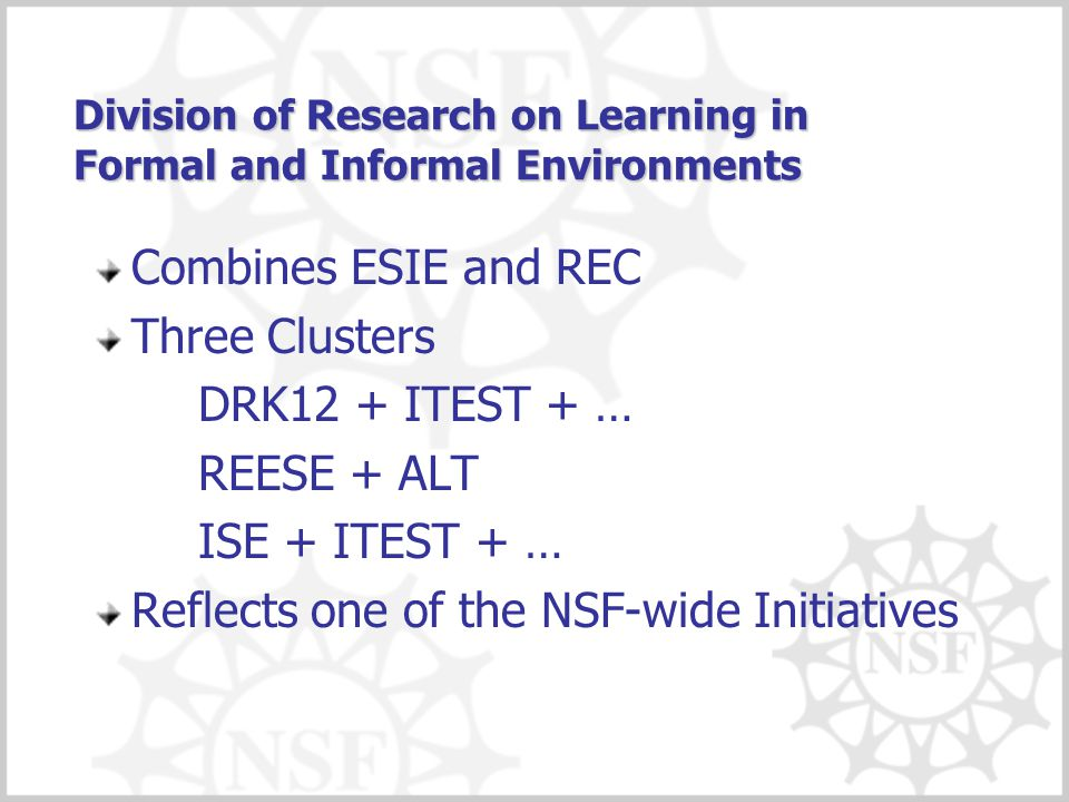 Division of Research on Learning in Formal and Informal Environments Combines ESIE and REC Three Clusters DRK12 + ITEST + … REESE + ALT ISE + ITEST +