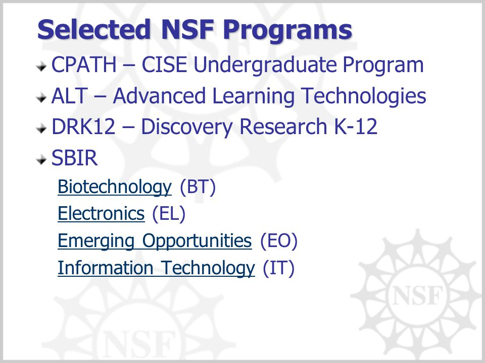 Selected NSF Programs CPATH – CISE Undergraduate Program ALT – Advanced Learning Technologies DRK12 – Discovery Research K-12 SBIR BiotechnologyBiotec