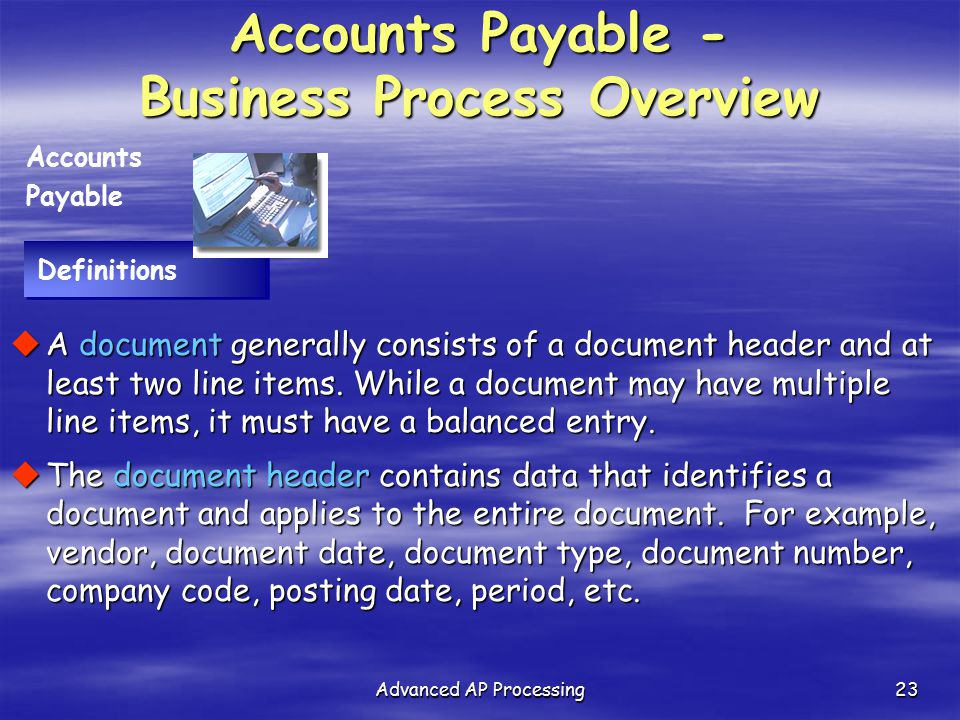 Advanced AP Processing23 Definitions Accounts Payable  A document generally consists of a document header and at least two line items. While a docume