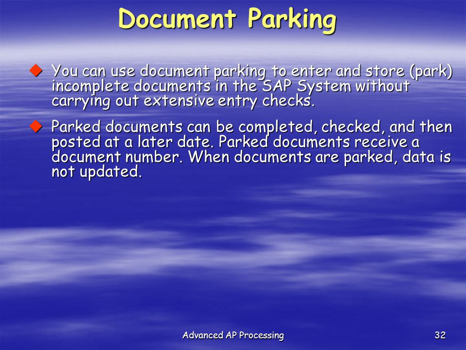 Advanced AP Processing32 Document Parking  You can use document parking to enter and store (park) incomplete documents in the SAP System without carr