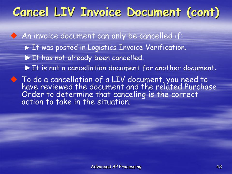 Advanced AP Processing43  An invoice document can only be cancelled if: ► It was posted in Logistics Invoice Verification. ► It has not already been