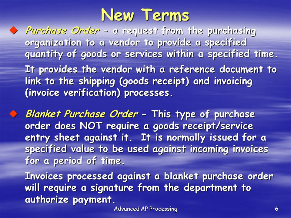 Advanced AP Processing6 New Terms  Purchase Order - a request from the purchasing organization to a vendor to provide a specified quantity of goods o