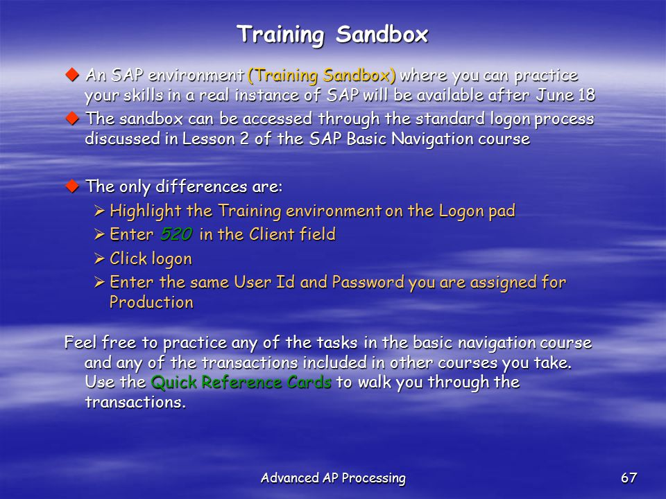 Advanced AP Processing67 Training Sandbox  An SAP environment (Training Sandbox) where you can practice your skills in a real instance of SAP will be