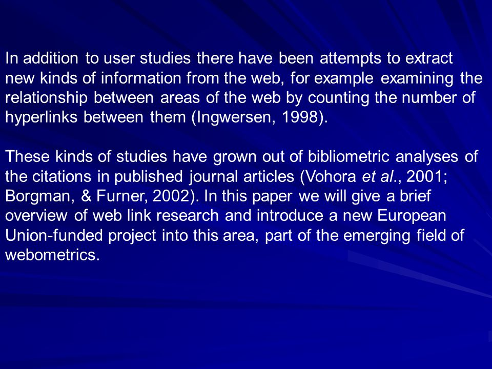 In addition to user studies there have been attempts to extract new kinds of information from the web, for example examining the relationship between areas of the web by counting the number of hyperlinks between them (Ingwersen, 1998).