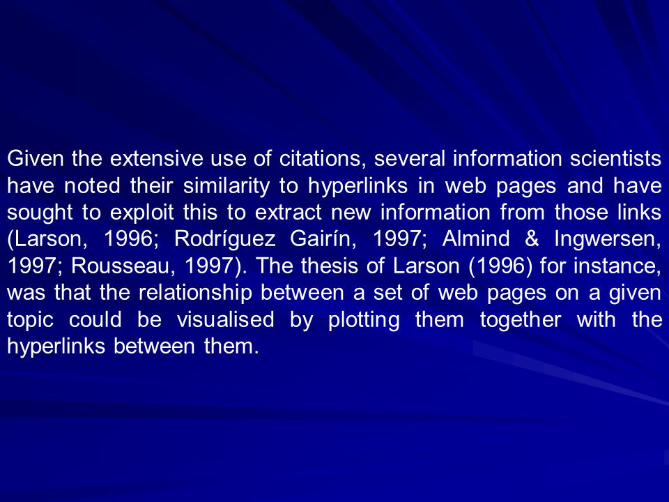 Given the extensive use of citations, several information scientists have noted their similarity to hyperlinks in web pages and have sought to exploit this to extract new information from those links (Larson, 1996; Rodríguez Gairín, 1997; Almind & Ingwersen, 1997; Rousseau, 1997).