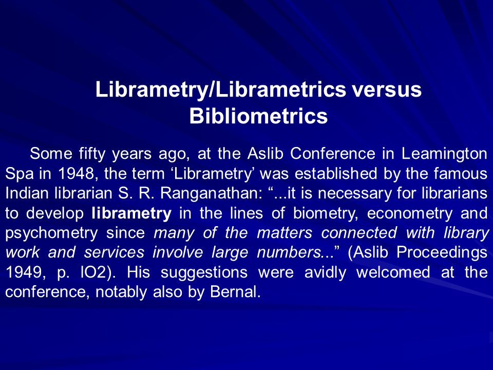 Librametry/Librametrics versus Bibliometrics Some fifty years ago, at the Aslib Conference in Leamington Spa in 1948, the term 'Librametry' was established by the famous Indian librarian S.