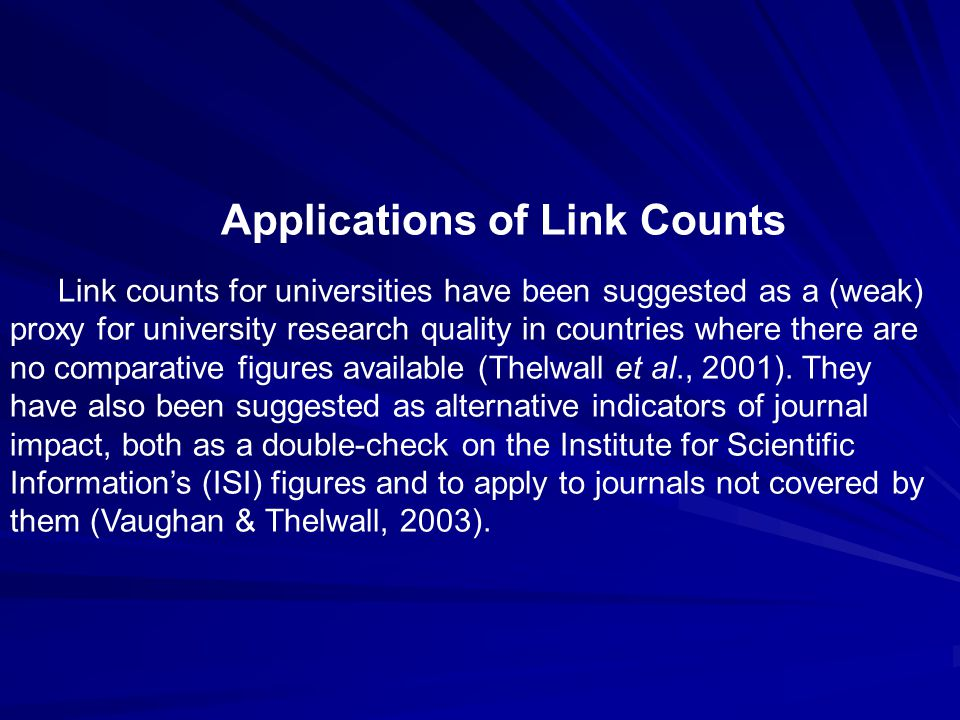 Applications of Link Counts Link counts for universities have been suggested as a (weak) proxy for university research quality in countries where there are no comparative figures available (Thelwall et al., 2001).